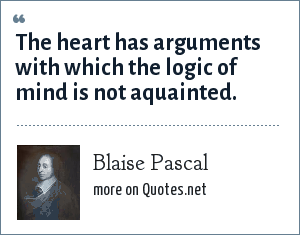 Blaise Pascal: The heart has arguments with which the logic of mind is not aquainted.