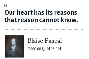 Blaise Pascal: Our heart has its reasons that reason cannot know.