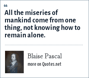 Blaise Pascal: All the miseries of mankind come from one thing, not knowing how to remain alone.