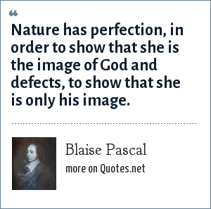 Blaise Pascal: Nature has perfection, in order to show that she is the image of God and defects, to show that she is only his image.