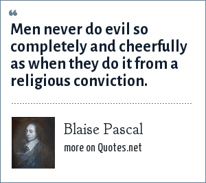Blaise Pascal: Men never do evil so completely and cheerfully as when they do it from a religious conviction.