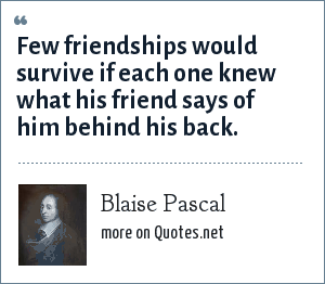 Blaise Pascal: Few friendships would survive if each one knew what his friend says of him behind his back.
