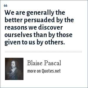 Blaise Pascal: We are generally the better persuaded by the reasons we discover ourselves than by those given to us by others.