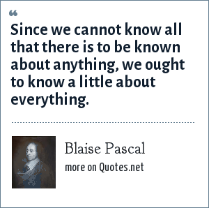 Blaise Pascal: Since we cannot know all that there is to be known about anything, we ought to know a little about everything.