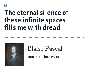 Blaise Pascal: The eternal silence of these infinite spaces fills me with dread.