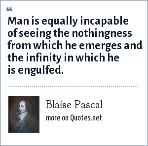 Blaise Pascal: Man is equally incapable of seeing the nothingness from which he emerges and the infinity in which he is engulfed.