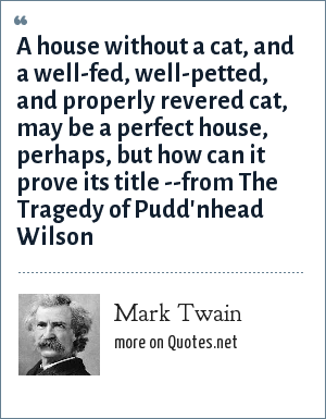 Mark Twain: A house without a cat, and a well-fed, well-petted, and properly revered cat, may be a perfect house, perhaps, but how can it prove its title --from The Tragedy of Pudd'nhead Wilson
