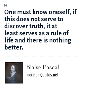 Blaise Pascal: One must know oneself, if this does not serve to discover truth, it at least serves as a rule of life and there is nothing better.