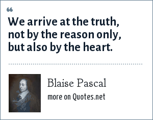 Blaise Pascal: We arrive at the truth, not by the reason only, but also by the heart.
