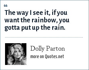 Dolly Parton: The way I see it, if you want the rainbow, you gotta put up the rain.