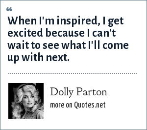 Dolly Parton: When I'm inspired, I get excited because I can't wait to see what I'll come up with next.