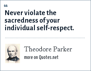 Theodore Parker: Never violate the sacredness of your individual self-respect.