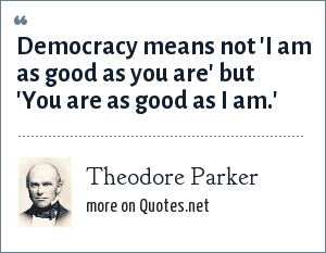 Theodore Parker: Democracy means not 'I am as good as you are' but 'You are as good as I am.'