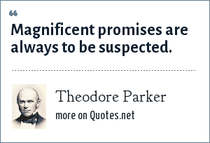 Theodore Parker: Magnificent promises are always to be suspected.