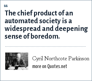 Cyril Northcote Parkinson: The chief product of an automated society is a widespread and deepening sense of boredom.