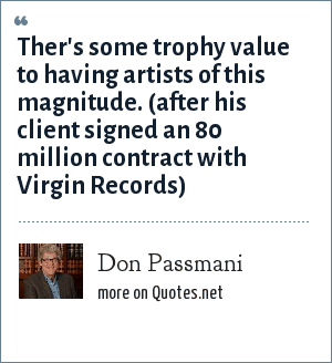 Don Passmani: Ther's some trophy value to having artists of this magnitude. (after his client signed an 80 million contract with Virgin Records)