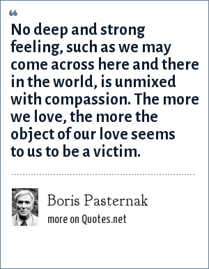 Boris Pasternak: No deep and strong feeling, such as we may come across here and there in the world, is unmixed with compassion. The more we love, the more the object of our love seems to us to be a victim.
