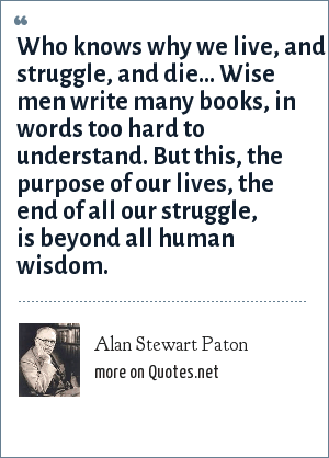 Alan Stewart Paton: Who knows why we live, and struggle, and die... Wise men write many books, in words too hard to understand. But this, the purpose of our lives, the end of all our struggle, is beyond all human wisdom.