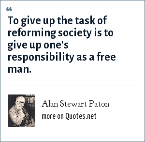 Alan Stewart Paton: To give up the task of reforming society is to give up one's responsibility as a free man.