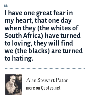 Alan Stewart Paton: I have one great fear in my heart, that one day when they (the whites of South Africa) have turned to loving, they will find we (the blacks) are turned to hating.