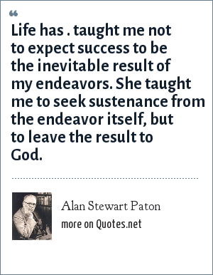 Alan Stewart Paton: Life has . taught me not to expect success to be the inevitable result of my endeavors. She taught me to seek sustenance from the endeavor itself, but to leave the result to God.
