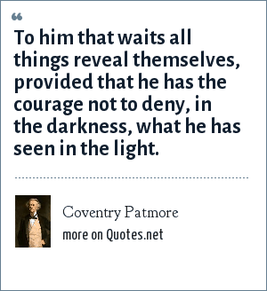 Coventry Patmore: To him that waits all things reveal themselves, provided that he has the courage not to deny, in the darkness, what he has seen in the light.