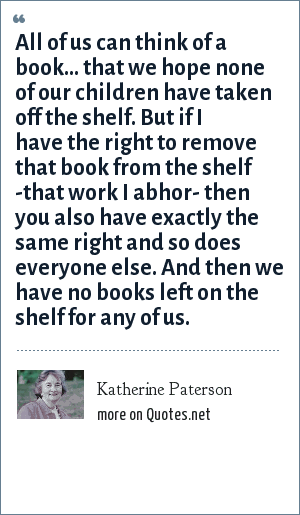 Katherine Paterson: All of us can think of a book... that we hope none of our children have taken off the shelf. But if I have the right to remove that book from the shelf -that work I abhor- then you also have exactly the same right and so does everyone else. And then we have no books left on the shelf for any of us.