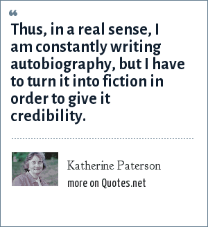 Katherine Paterson: Thus, in a real sense, I am constantly writing autobiography, but I have to turn it into fiction in order to give it credibility.