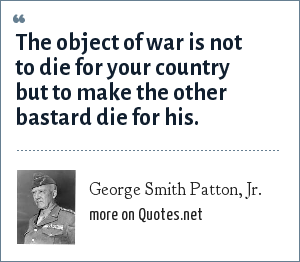 George Smith Patton, Jr.: The object of war is not to die for your country but to make the other bastard die for his.