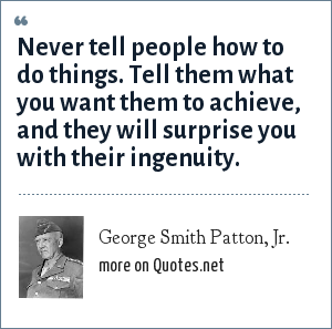 George Smith Patton, Jr.: Never tell people how to do things. Tell them what you want them to achieve, and they will surprise you with their ingenuity.