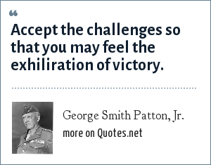 George Smith Patton, Jr.: Accept the challenges so that you may feel the exhiliration of victory.