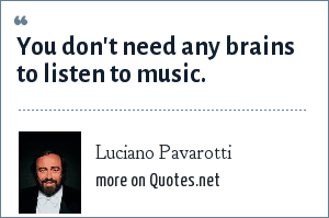 Luciano Pavarotti: You don't need any brains to listen to music.
