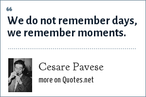 Cesare Pavese: We do not remember days, we remember moments.