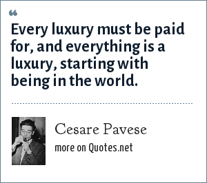Cesare Pavese: Every luxury must be paid for, and everything is a luxury, starting with being in the world.