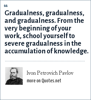Ivon Petrovich Pavlov: Gradualness, gradualness, and gradualness. From the very beginning of your work, school yourself to severe gradualness in the accumulation of knowledge.