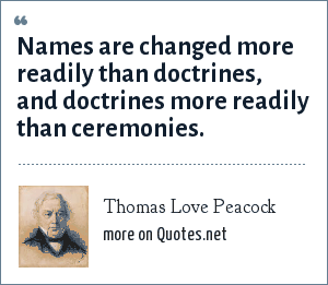 Thomas Love Peacock: Names are changed more readily than doctrines, and doctrines more readily than ceremonies.