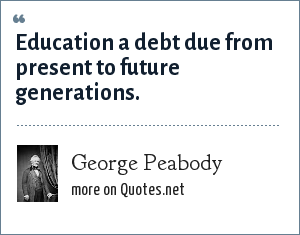 George Peabody: Education a debt due from present to future generations.