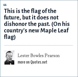 Lester Bowles Pearson: This is the flag of the future, but it does not dishonor the past. (On his country's new Maple Leaf flag)