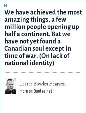 Lester Bowles Pearson: We have achieved the most amazing things, a few million people opening up half a continent. But we have not yet found a Canadian soul except in time of war. (On lack of national identity)