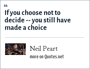 Neil Peart: If you choose not to decide -- you still have made a choice