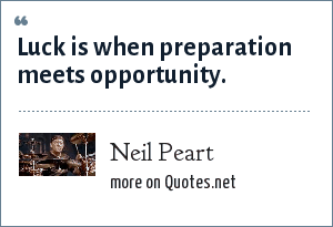 Neil Peart: Luck is when preparation meets opportunity.