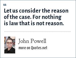 John Powell: Let us consider the reason of the case. For nothing is law that is not reason.