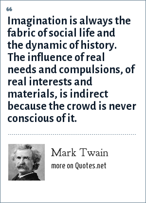 Mark Twain: Imagination is always the fabric of social life and the dynamic of history. The influence of real needs and compulsions, of real interests and materials, is indirect because the crowd is never conscious of it.