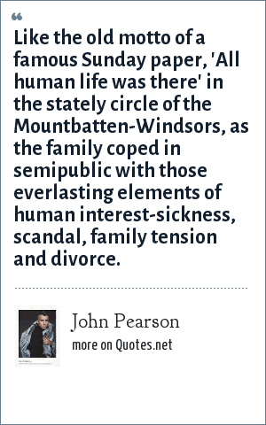 John Pearson: Like the old motto of a famous Sunday paper, 'All human life was there' in the stately circle of the Mountbatten-Windsors, as the family coped in semipublic with those everlasting elements of human interest-sickness, scandal, family tension and divorce.