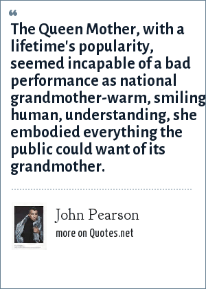 John Pearson: The Queen Mother, with a lifetime's popularity, seemed incapable of a bad performance as national grandmother-warm, smiling, human, understanding, she embodied everything the public could want of its grandmother.