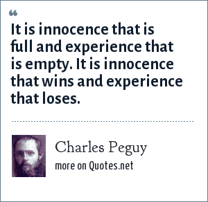 Charles Peguy: It is innocence that is full and experience that is empty. It is innocence that wins and experience that loses.