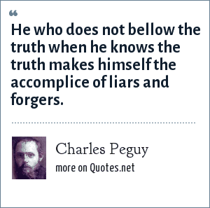 Charles Peguy: He who does not bellow the truth when he knows the truth makes himself the accomplice of liars and forgers.