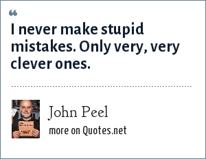 John Peel: I never make stupid mistakes. Only very, very clever ones.