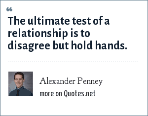 Alexander Penney: The ultimate test of a relationship is to disagree but hold hands.