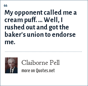 Claiborne Pell: My opponent called me a cream puff. ... Well, I rushed out and got the baker's union to endorse me.